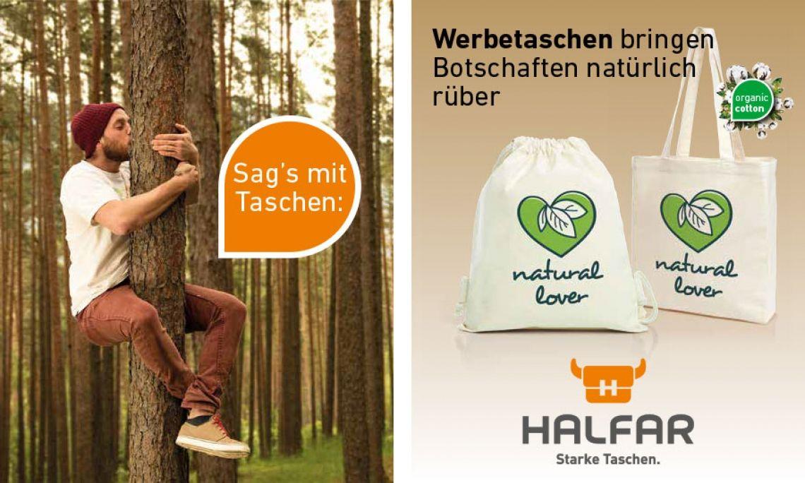 Werbetaschen bringen Botschaften natürlich rüber Und zwar mit den Bio-Baumwolltaschen von HALFAR®. Ob Shopper oder Zugbeutel - beide sind aus Bio-Baumwolle gefertigt und bringen uns die Natur wieder ein Stück zurück. Mehr auf www.halfar.com.